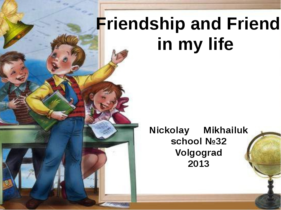Friendship and Friends in my life Nickolay Mikhailuk school №32 Volgograd 2013