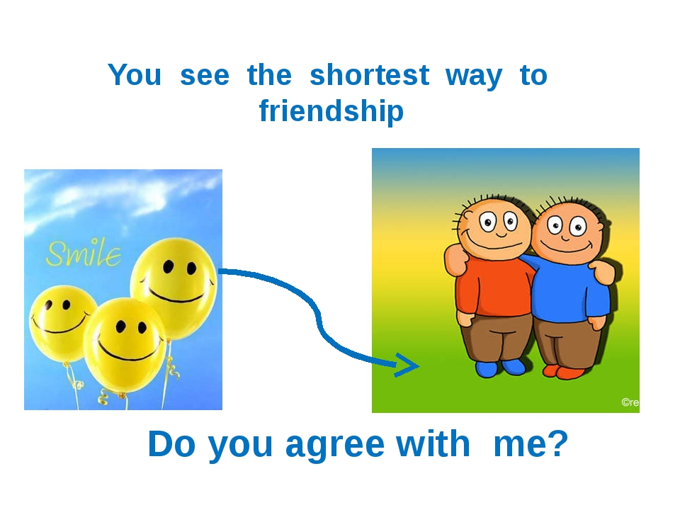 You see the shortest way to friendship Do you agree with me?