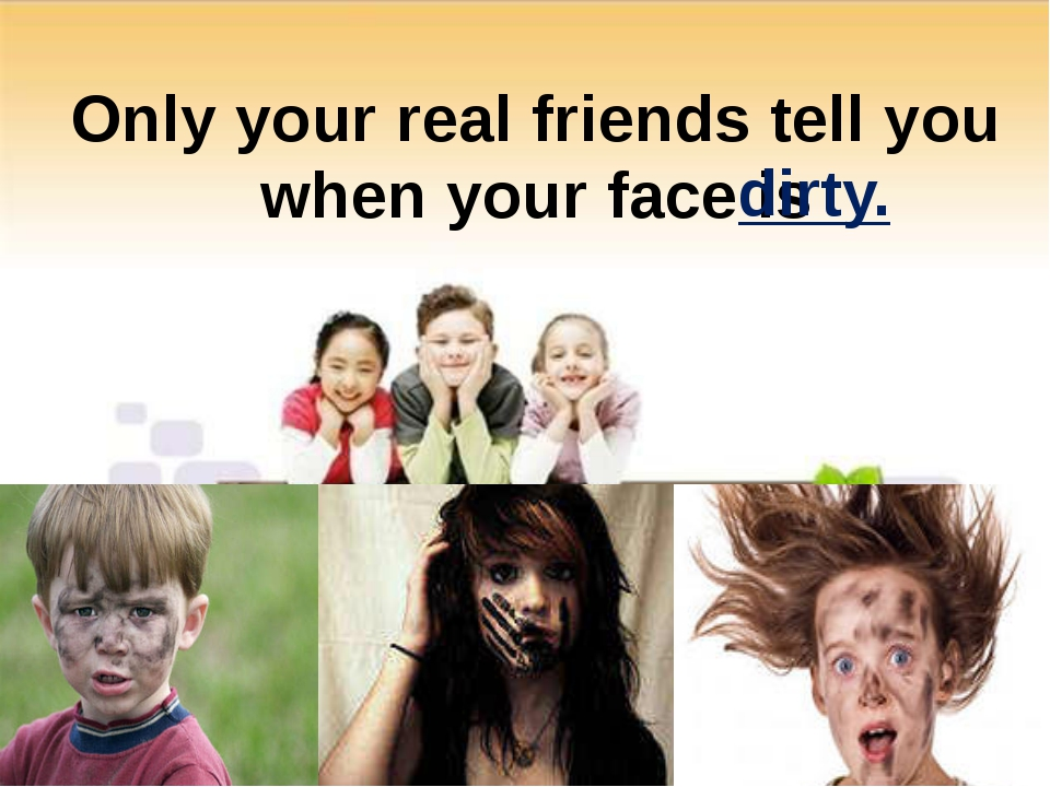 Only your real friends tell you when your face is dirty.