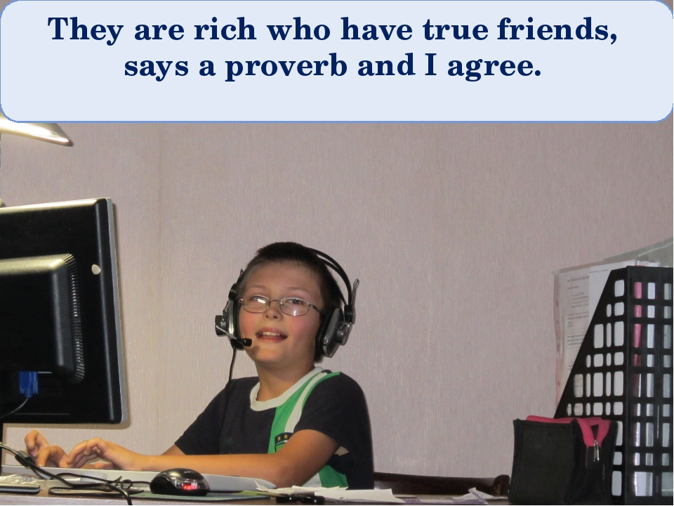 They are rich who have true friends, says a proverb and I agree.