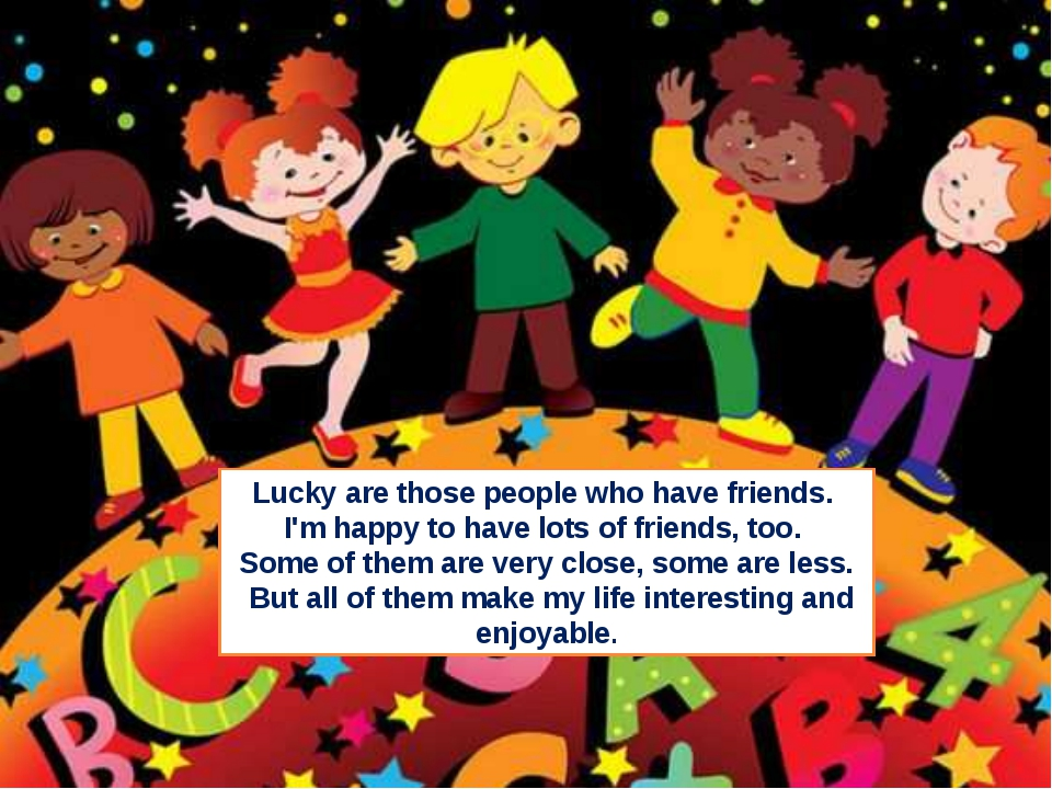 Lucky are those people who have friends. I'm happy to have lots of friends, t...