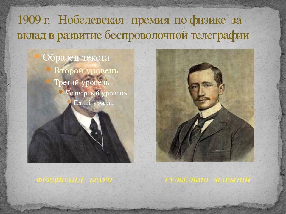 1909 г. Нобелевская премия по физике за вклад в развитие беспроволочной телег...