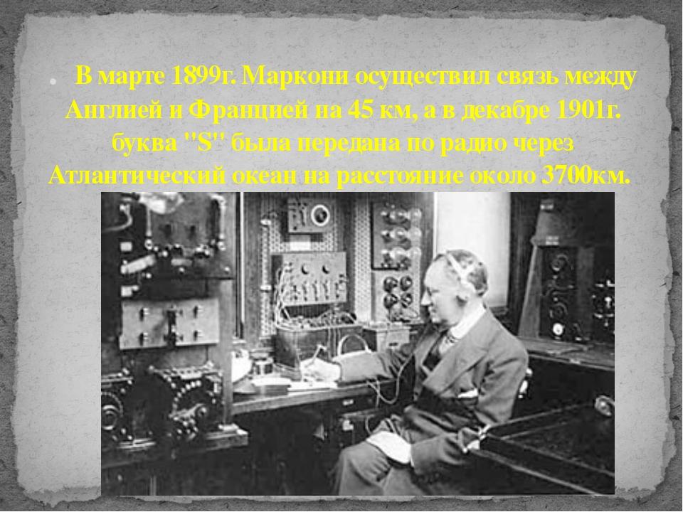 . В марте 1899г. Маркони осуществил связь между Англией и Францией на 45 км,...