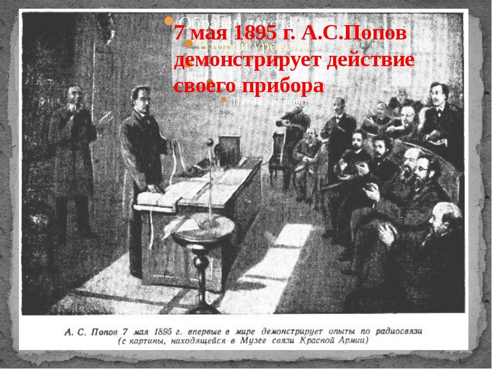 7 мая 1895 г. А.С.Попов демонстрирует действие своего прибора