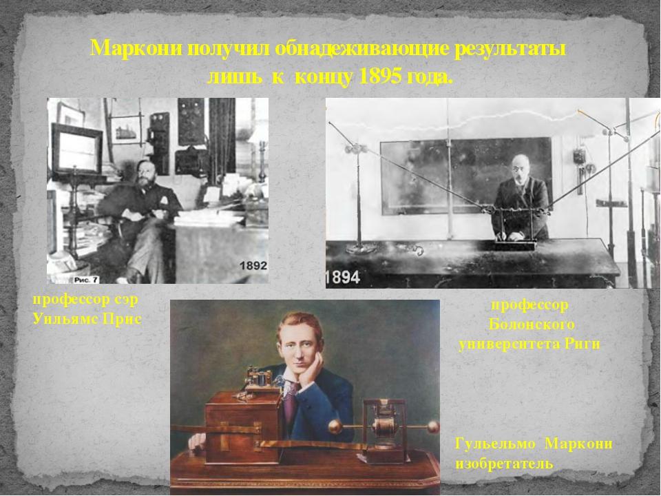 Маркони получил обнадеживающие результаты лишь к концу 1895 года. профессор Б...