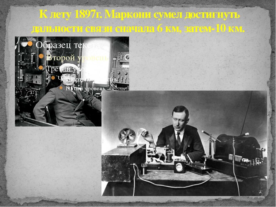 К лету 1897г. Маркони сумел достигнуть дальности связи сначала 6 км, затем-1...