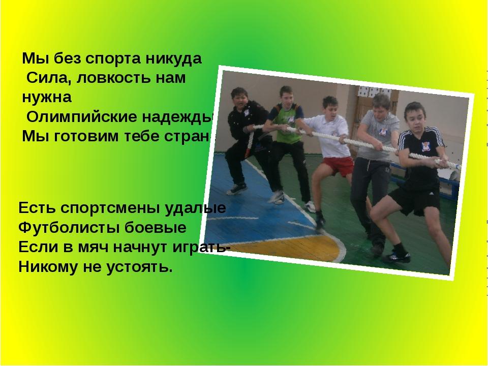 Мы без спорта никуда Сила, ловкость нам нужна Олимпийские надежды Мы готовим...