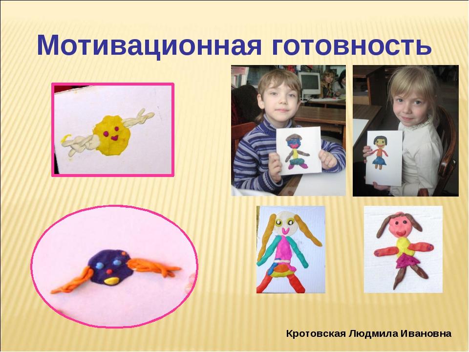 Мотивационная готовность Кротовская Людмила Ивановна