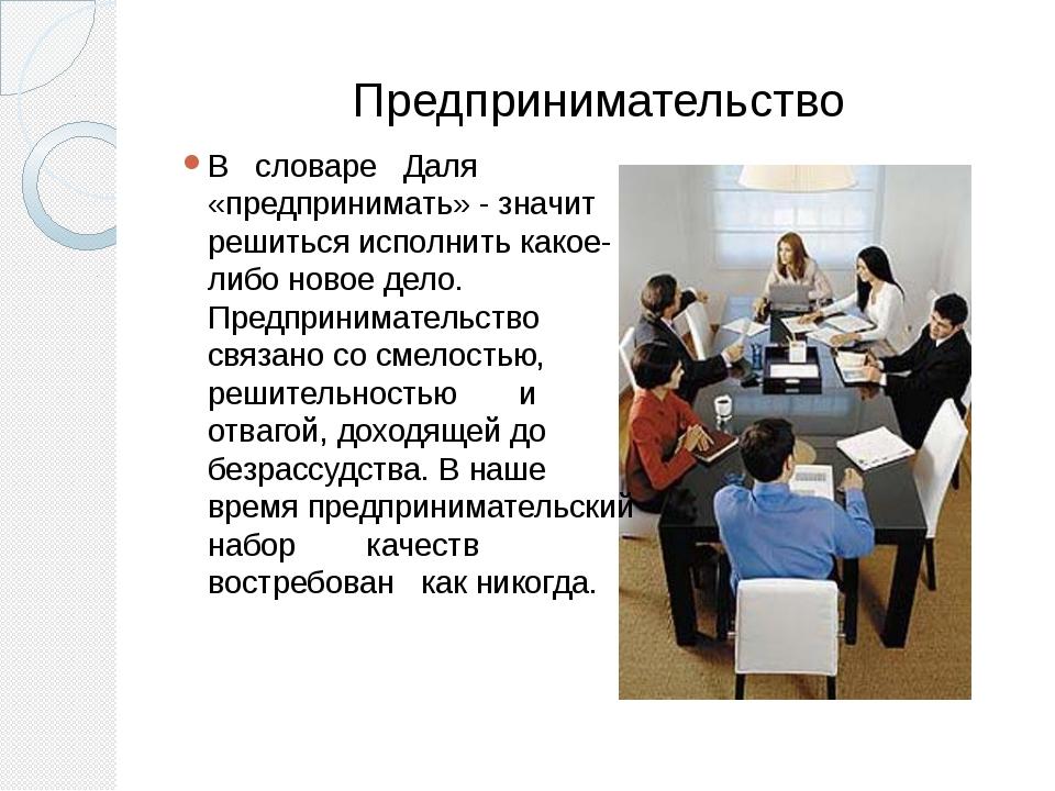 Предпринимательство В словаре Даля «предпринимать» - значит решиться исполнит...