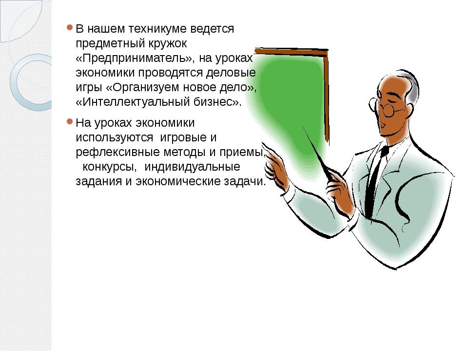 В нашем техникуме ведется предметный кружок «Предприниматель», на уроках экон...