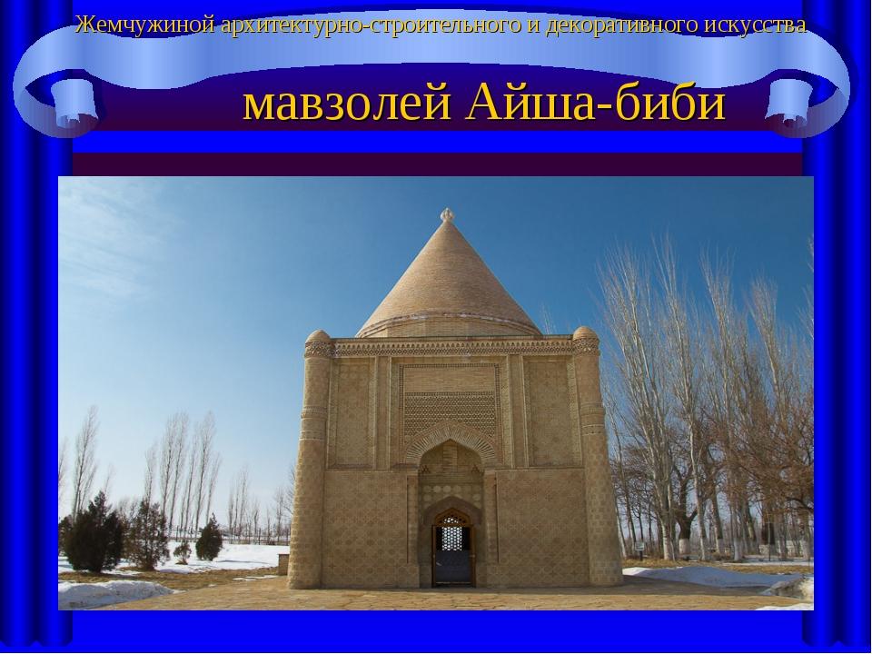 Жемчужиной архитектурно-строительного и декоративного искусства мавзолей Айш...