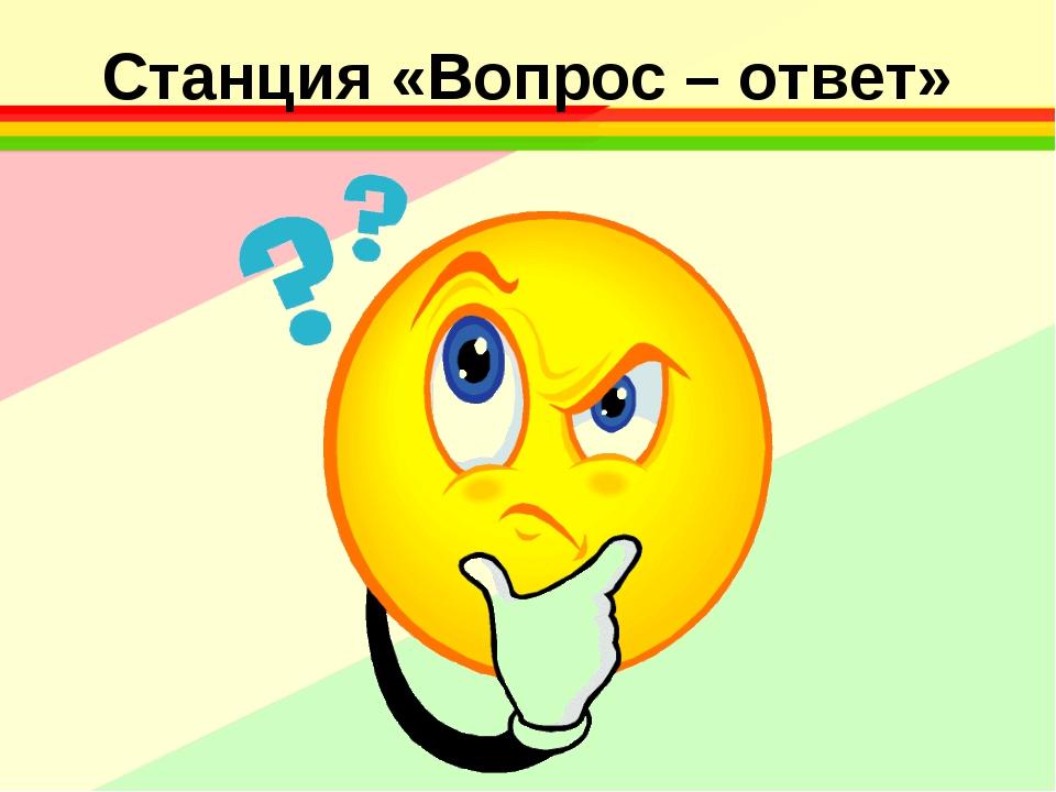 Станция «Вопрос – ответ»