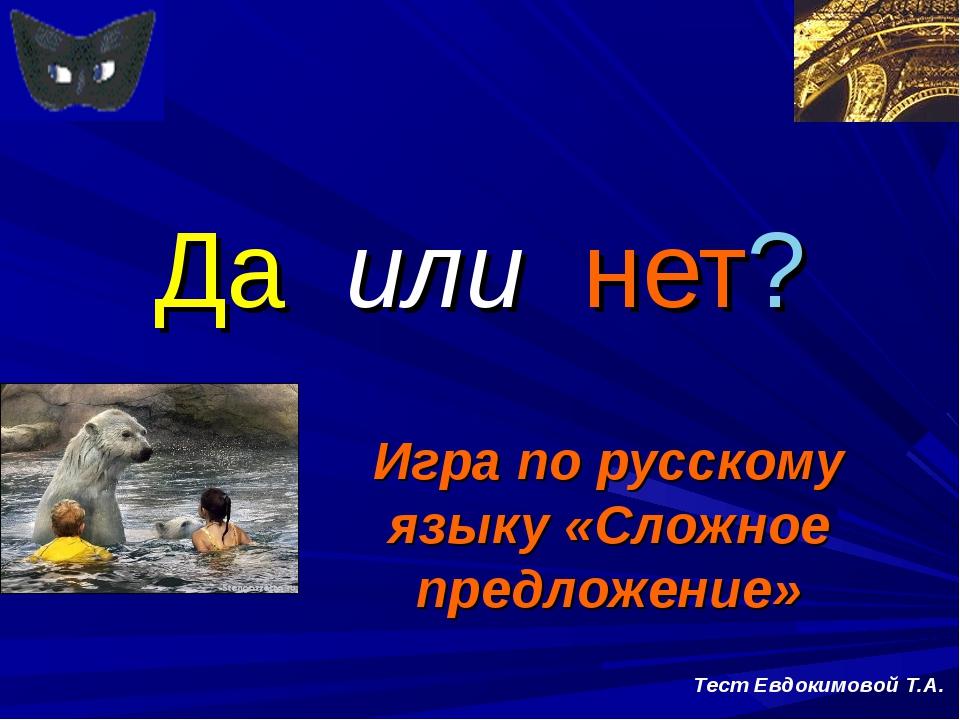 Да или нет? Игра по русскому языку «Сложное предложение» Тест Евдокимовой Т.А.