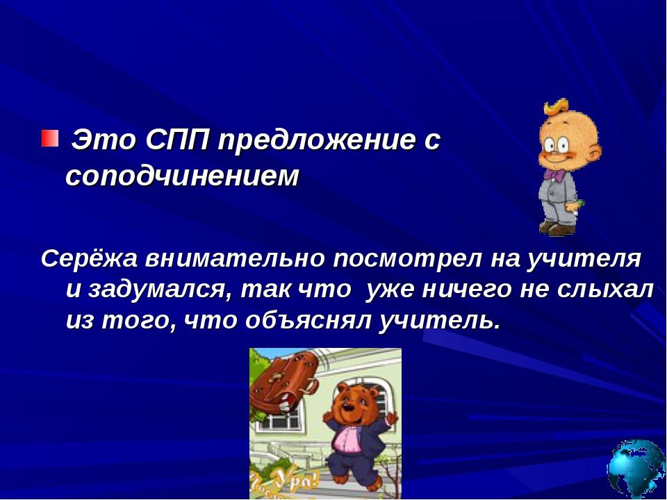 Это СПП предложение с соподчинением Серёжа внимательно посмотрел на учителя...