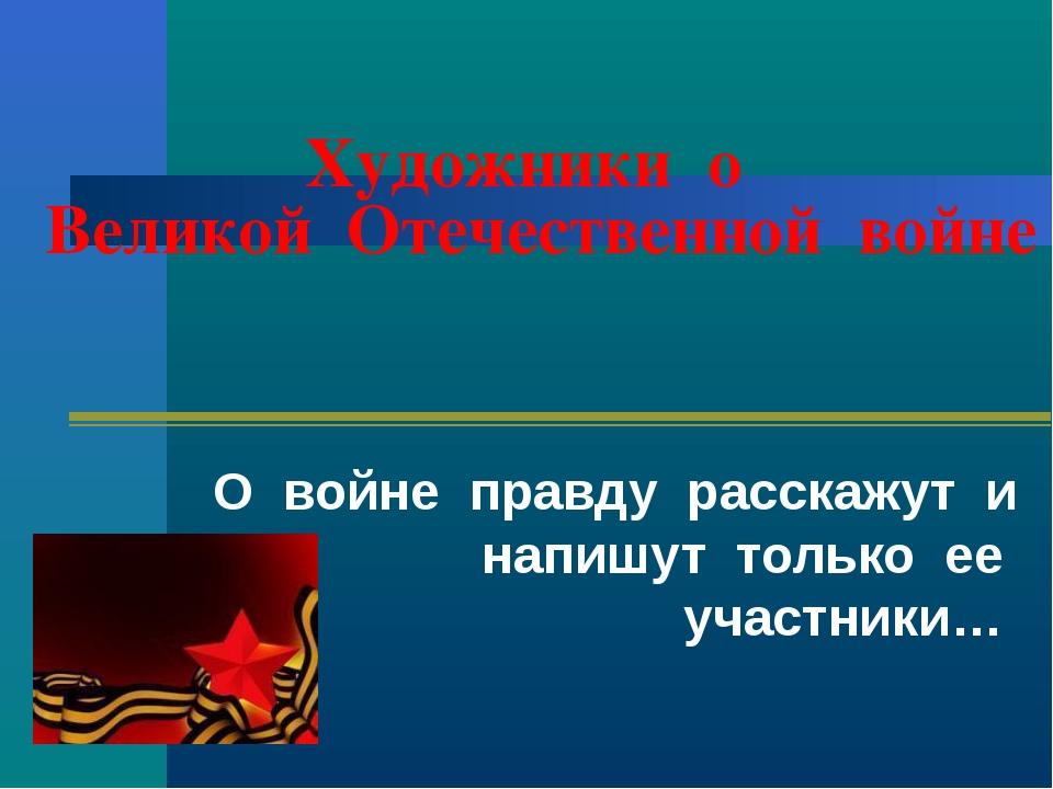 Художники о Великой Отечественной войне О войне правду расскажут и напишут то...