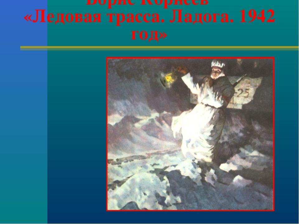 Борис Корнеев «Ледовая трасса. Ладога. 1942 год»