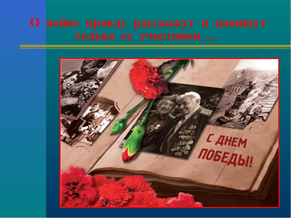 О войне правду расскажут и напишут только ее участники …