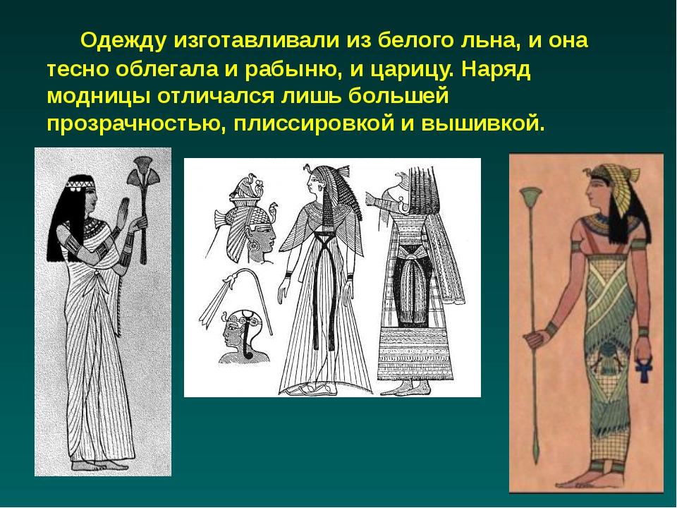 Одежду изготавливали из белого льна, и она тесно облегала и рабыню, и царицу...