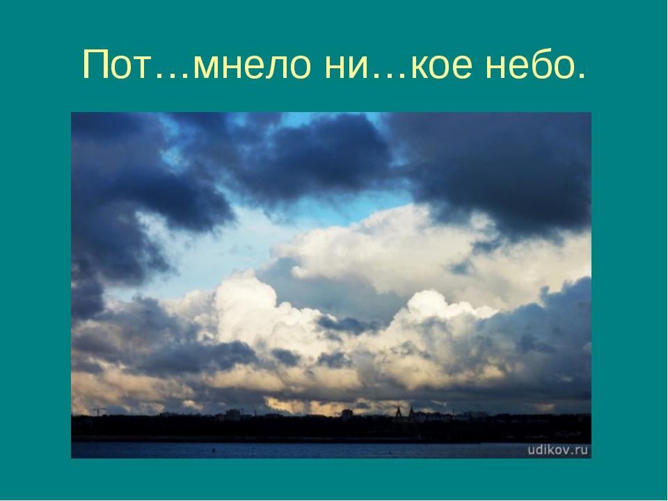 Пот…мнело ни…кое небо.