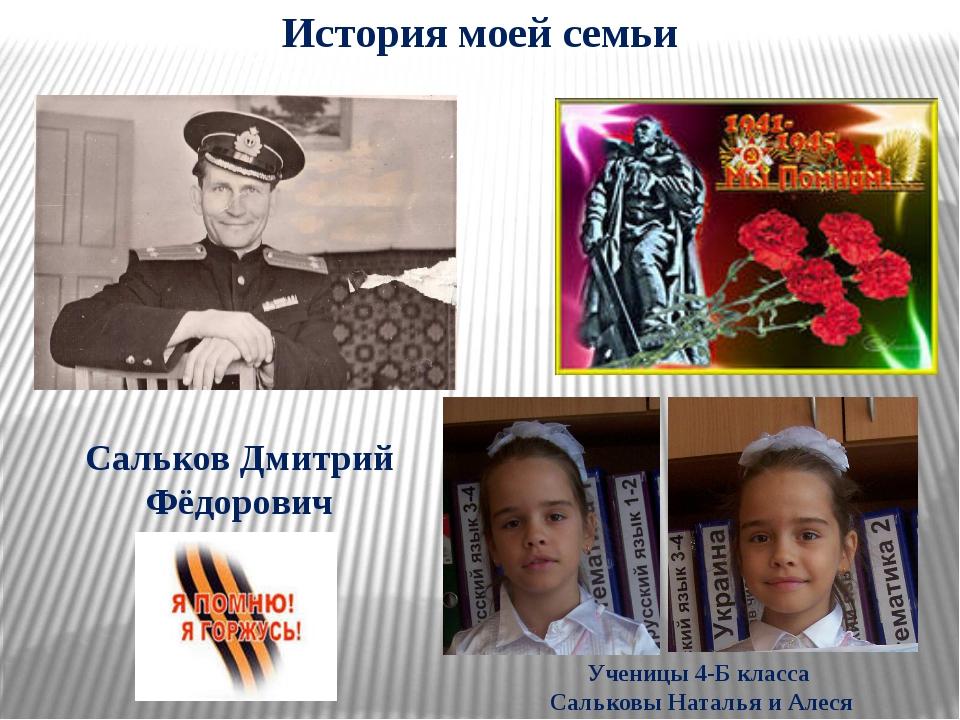 История моей семьи Сальков Дмитрий Фёдорович Ученицы 4-Б класса Сальковы Ната...