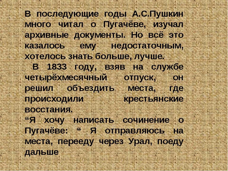 В последующие годы А.С.Пушкин много читал о Пугачёве, изучал архивные докумен...