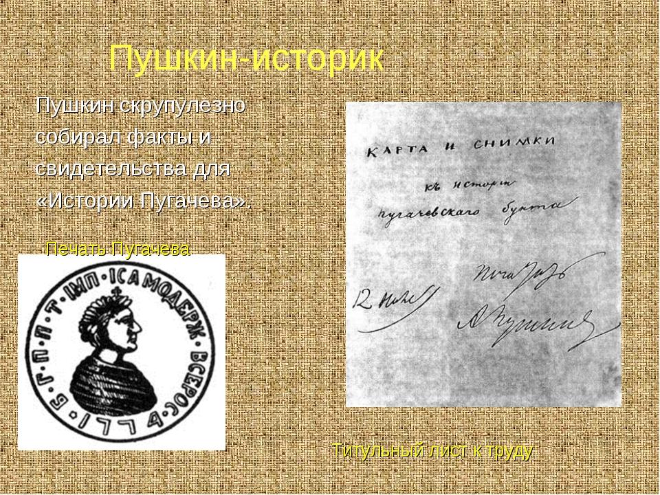 Пушкин-историк Пушкин скрупулезно собирал факты и свидетельства для «Истории...