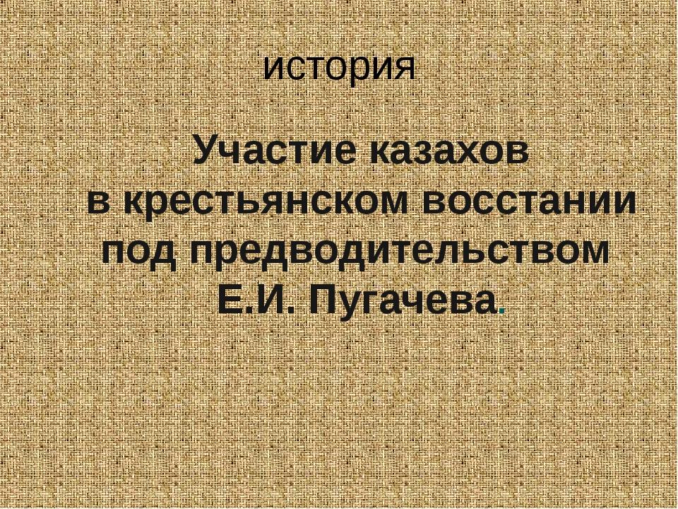 история Участие казахов в крестьянском восстании под предводительством Е.И. П...
