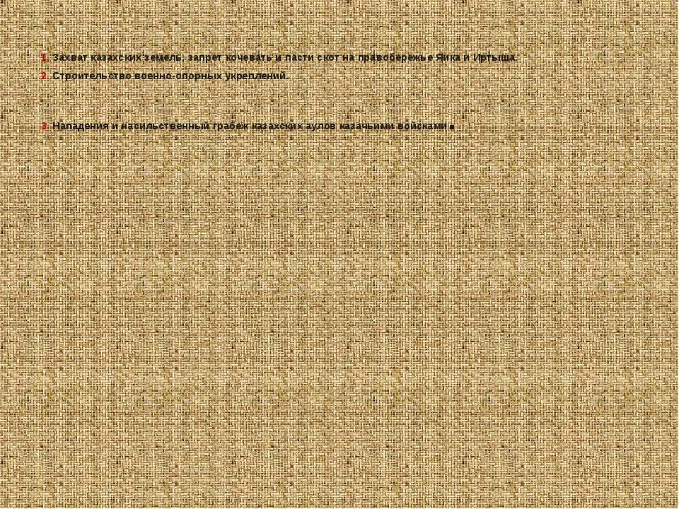 1. Захват казахских земель, запрет кочевать и пасти скот на правобережье Яика...