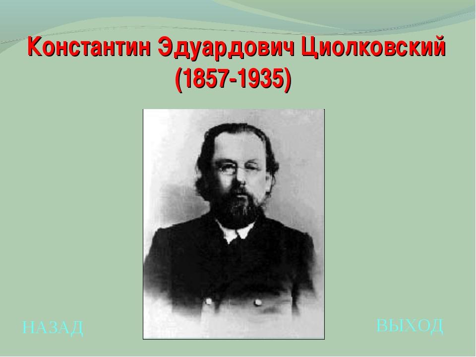 НАЗАД ВЫХОД Константин Эдуардович Циолковский (1857-1935)