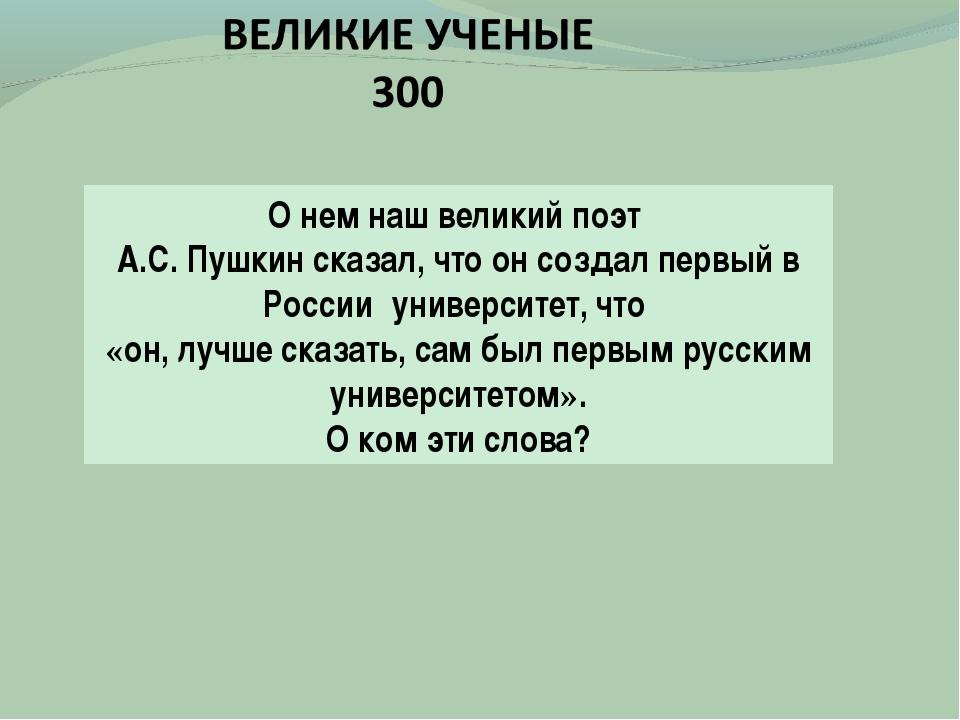 О нем наш великий поэт А.С. Пушкин сказал, что он создал первый в Россииуни...