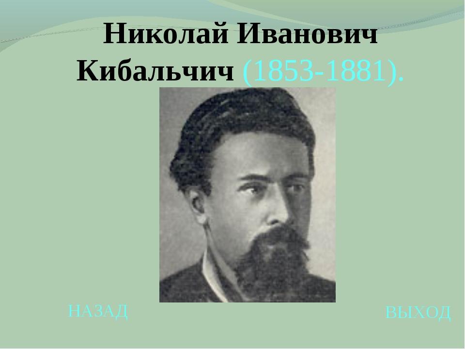 НАЗАД ВЫХОД Николай Иванович Кибальчич (1853-1881).