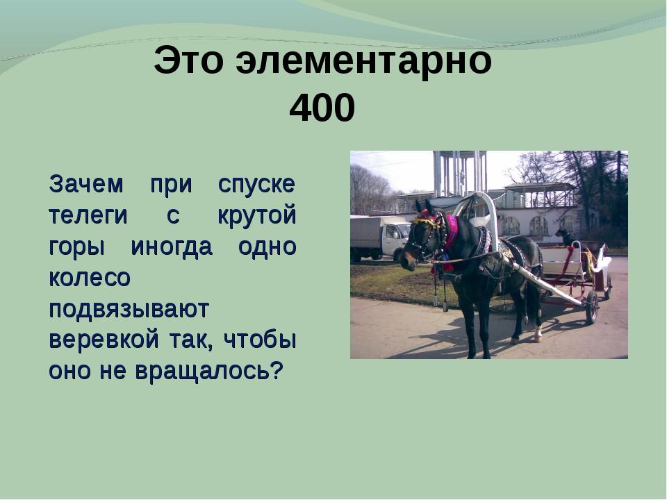 Это элементарно 400 Зачем при спуске телеги с крутой горы иногда одно колесо...