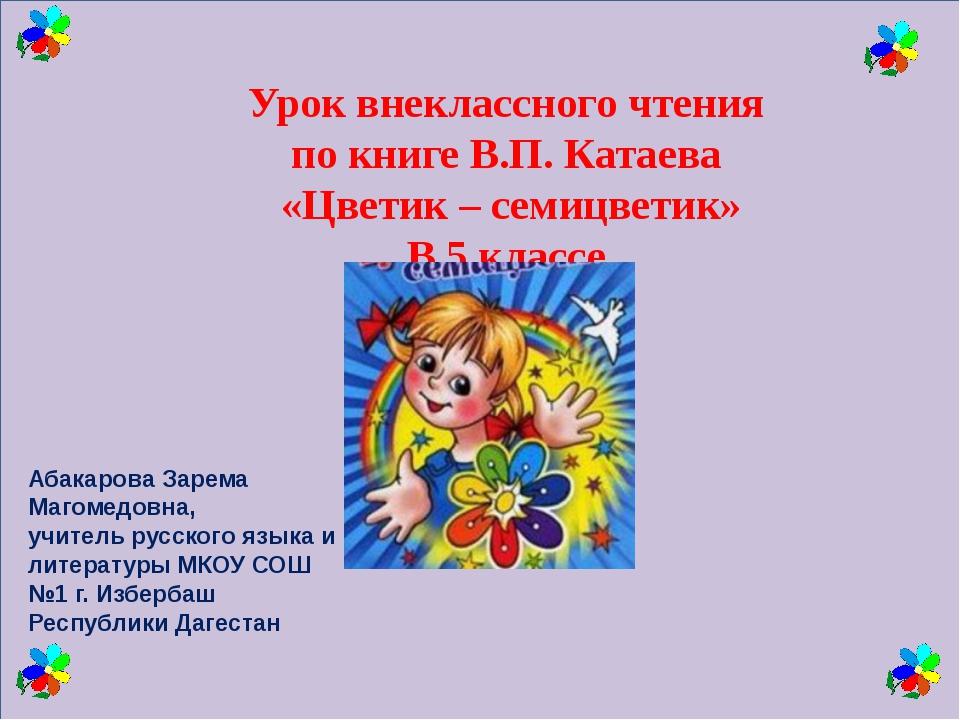 Урок внеклассного чтения по книге В.П. Катаева «Цветик – семицветик» В 5 кла...