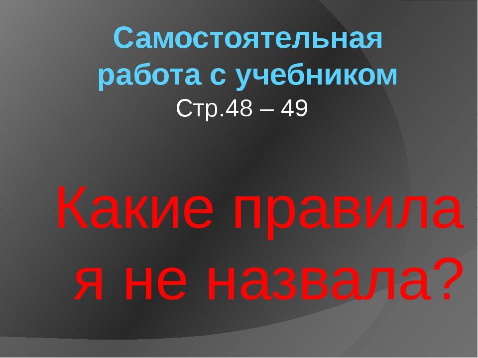 Самостоятельная работа с учебником Стр.48 – 49 Какие правила я не назвала?