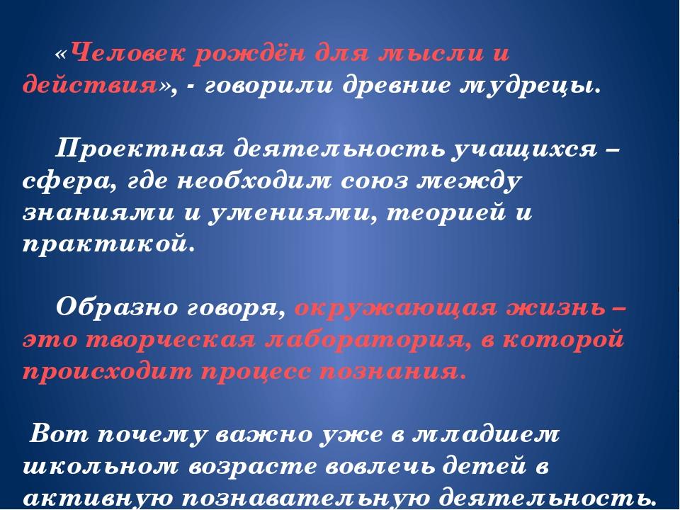 «Человек рождён для мысли и действия», - говорили древние мудрецы. Проектна...