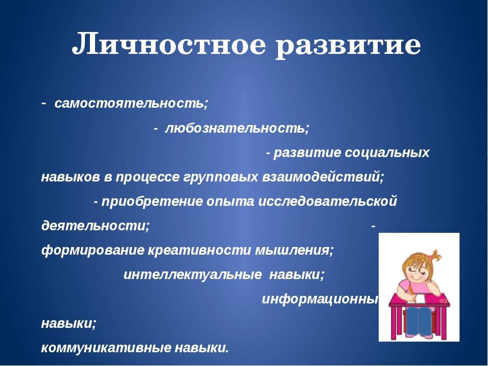 - самостоятельность; - любознательность; - развитие социальных навыков в проц...