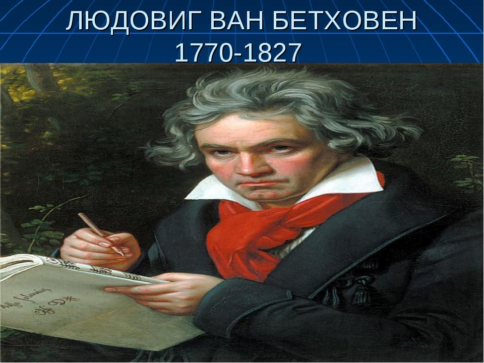 ЛЮДОВИГ ВАН БЕТХОВЕН 1770-1827