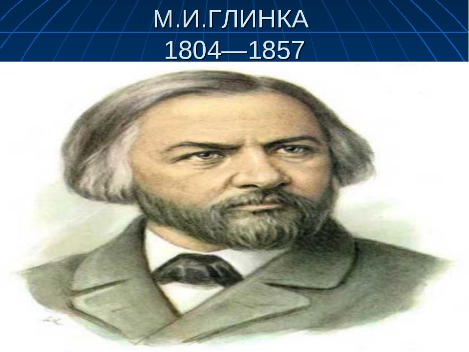 М.И.ГЛИНКА 1804—1857