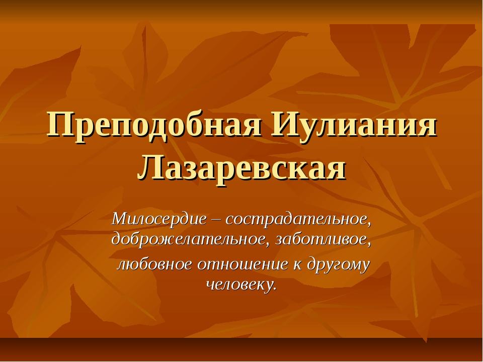 Преподобная Иулиания Лазаревская Милосердие – сострадательное, доброжелательн...