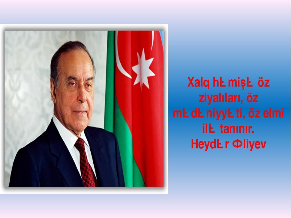Xalq həmişə öz ziyalıları, öz mədəniyyəti, öz elmi ilə tanınır. Heydər Əliyev