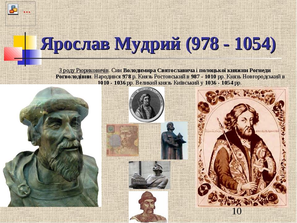 Ярослав Мудрий (978 - 1054) З роду Рюриковичів. Син Володимира Святославича і...