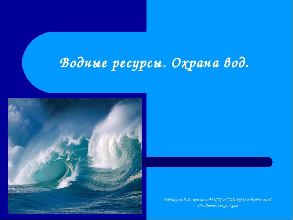 Водные ресурсы. Охрана вод. Бабакина Л.И. учитель МКОУ «СОШ №18» г.Изобильный...