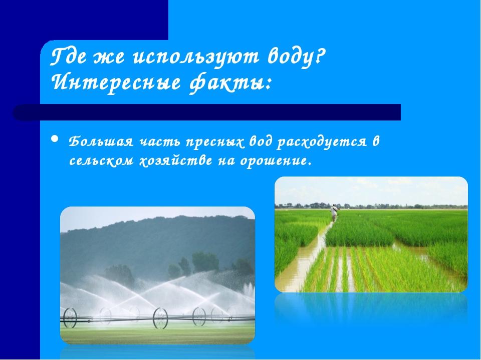 Где же используют воду? Интересные факты: Большая часть пресных вод расходует...