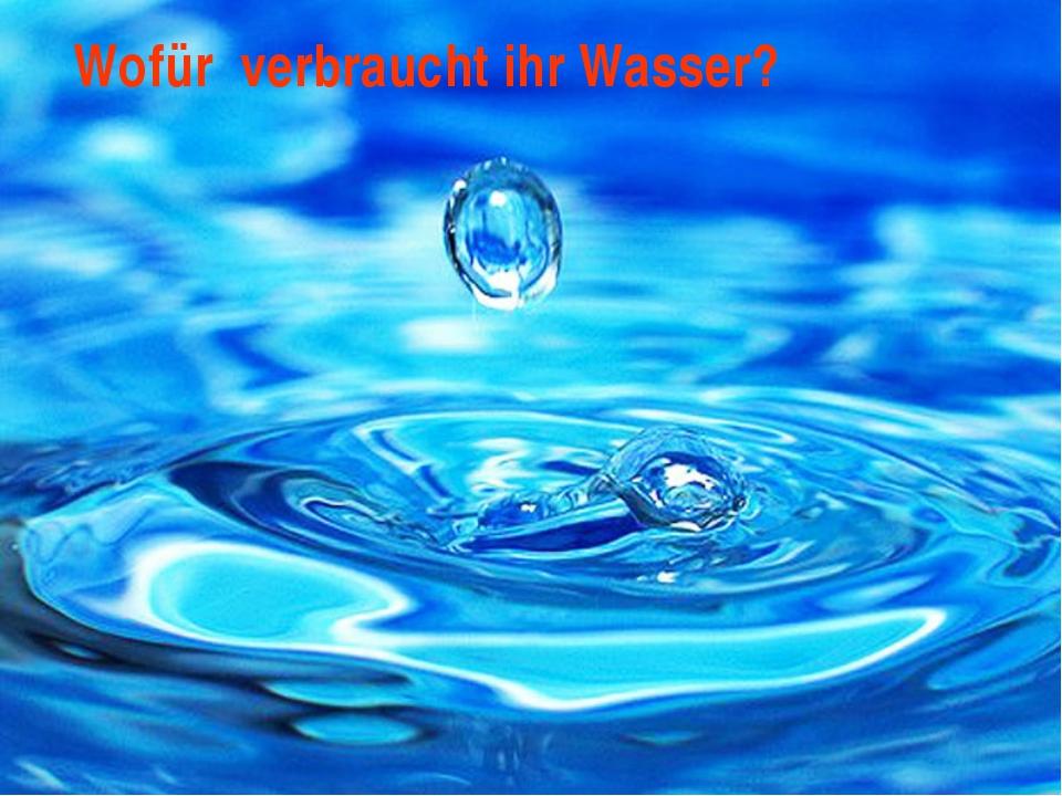 Wofür verbraucht ihr Wasser?
