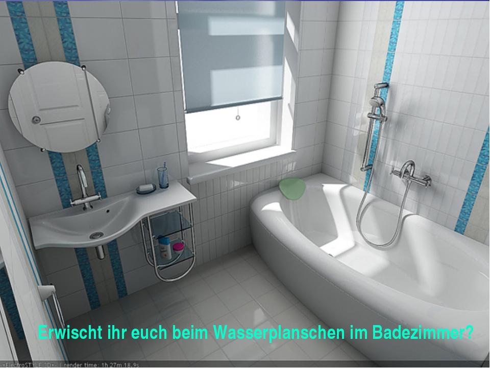 Erwischt ihr euch beim Wasserplanschen im Badezimmer?