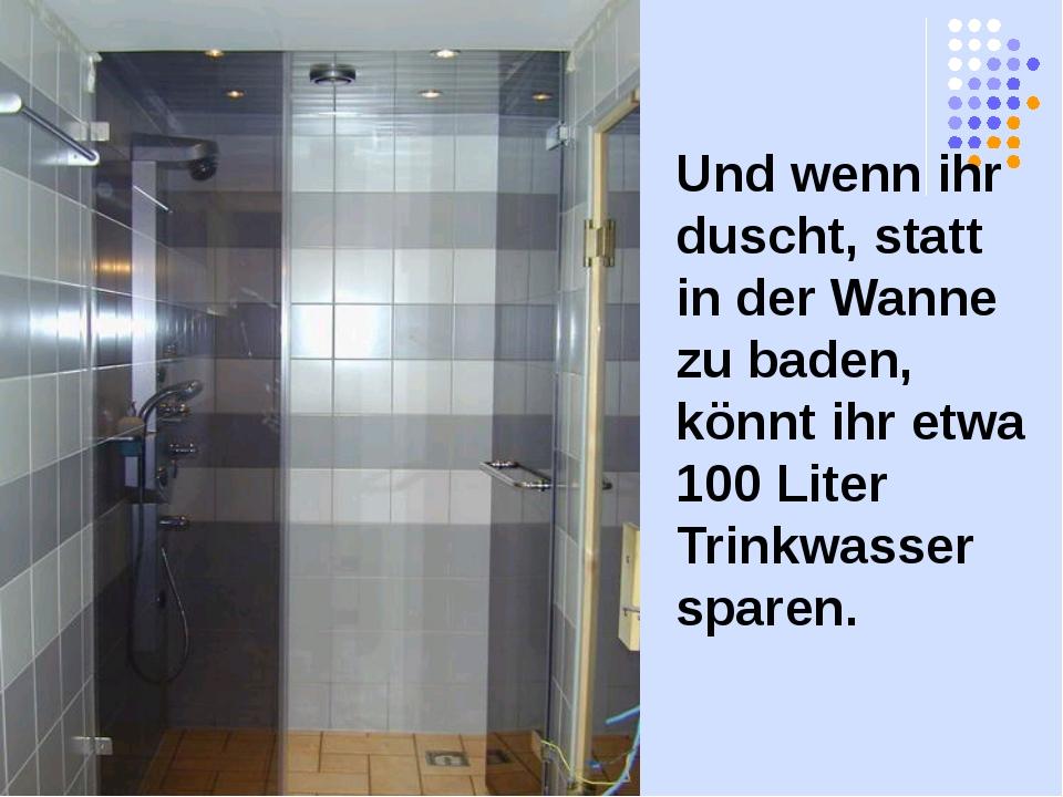 Und wenn ihr duscht, statt in der Wanne zu baden, könnt ihr etwa 100 Liter Tr...