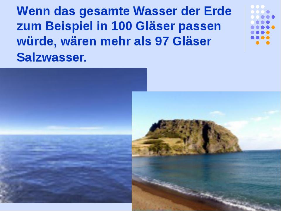 Wenn das gesamte Wasser der Erde zum Beispiel in 100 Gläser passen würde, wär...