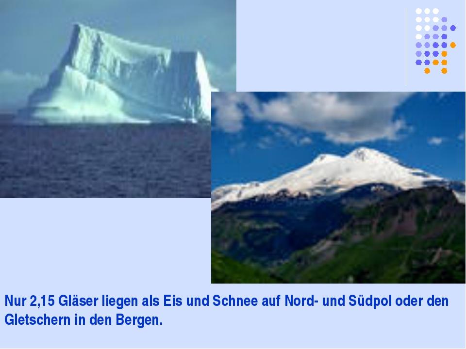 Nur 2,15 Gläser liegen als Eis und Schnee auf Nord- und Südpol oder den Glets...