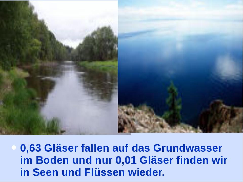0,63 Gläser fallen auf das Grundwasser im Boden und nur 0,01 Gläser finden wi...