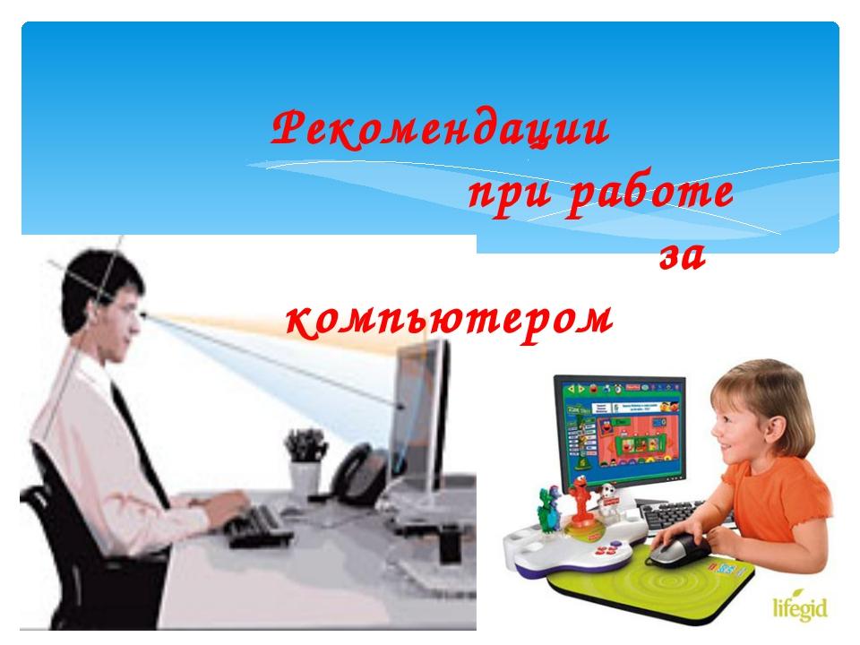 Рекомендации при работе за компьютером